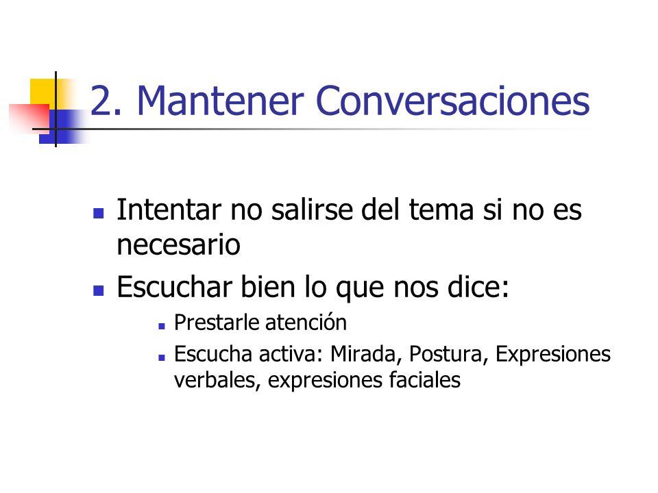 2. Mantener Conversaciones Intentar no salirse del tema si no es necesario Escuchar bien lo que nos dice: Prestarle atención Escucha activa: Mirada, P