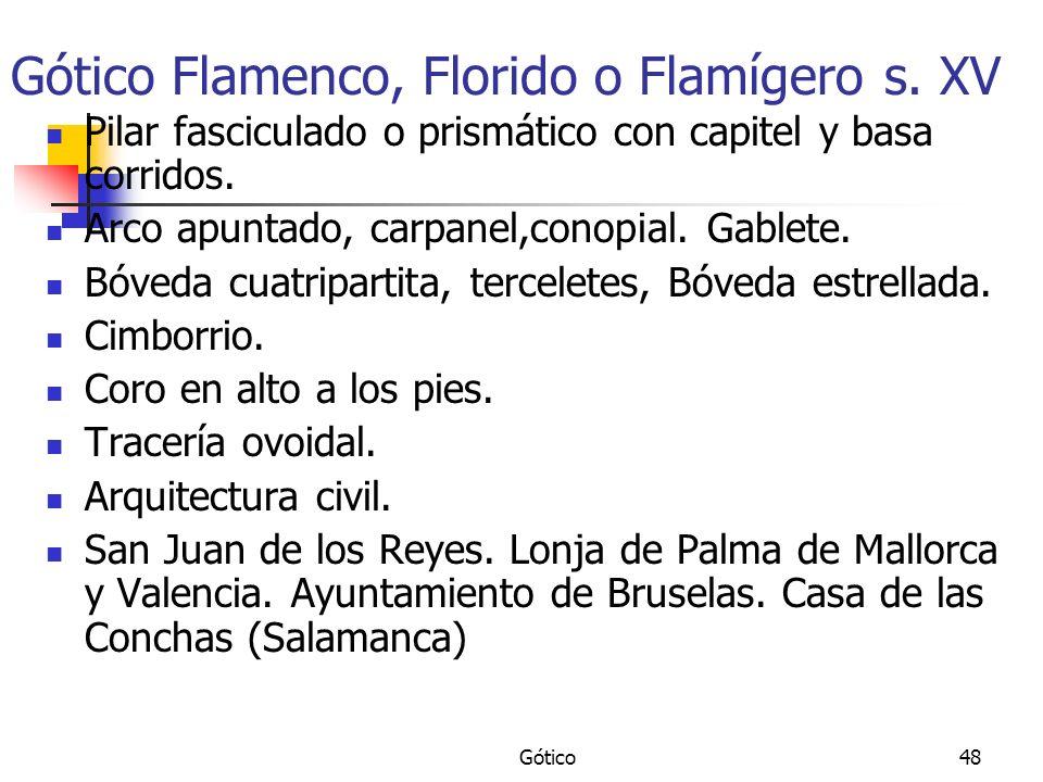 Gótico48 Gótico Flamenco, Florido o Flamígero s. XV Pilar fasciculado o prismático con capitel y basa corridos. Arco apuntado, carpanel,conopial. Gabl