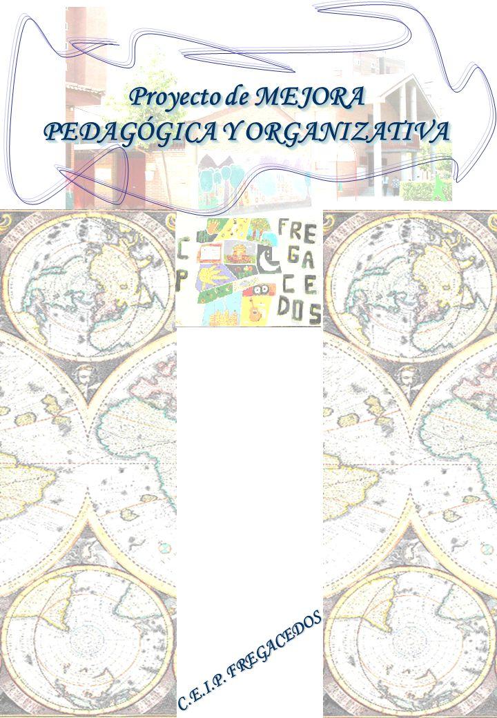 Proyecto de MEJORA PEDAGÓGICA Y ORGANIZATIVAC.E.I.P. Fregacedos Pág. 1 Proyecto de MEJORA PEDAGÓGICA Y ORGANIZATIVA Proyecto de MEJORA PEDAGÓGICA Y OR