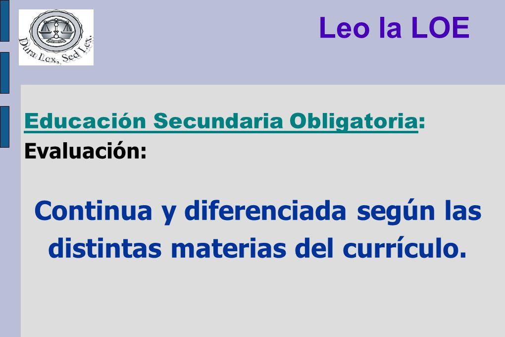 Leo la LOE Educación Secundaria Obligatoria: Evaluación: Continua y diferenciada según las distintas materias del currículo.