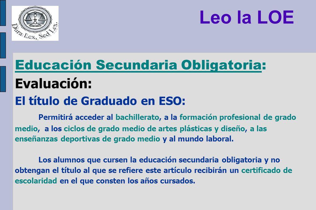 Leo la LOE Educación Secundaria Obligatoria: Evaluación: El título de Graduado en ESO: Permitirá acceder al bachillerato, a la formación profesional d