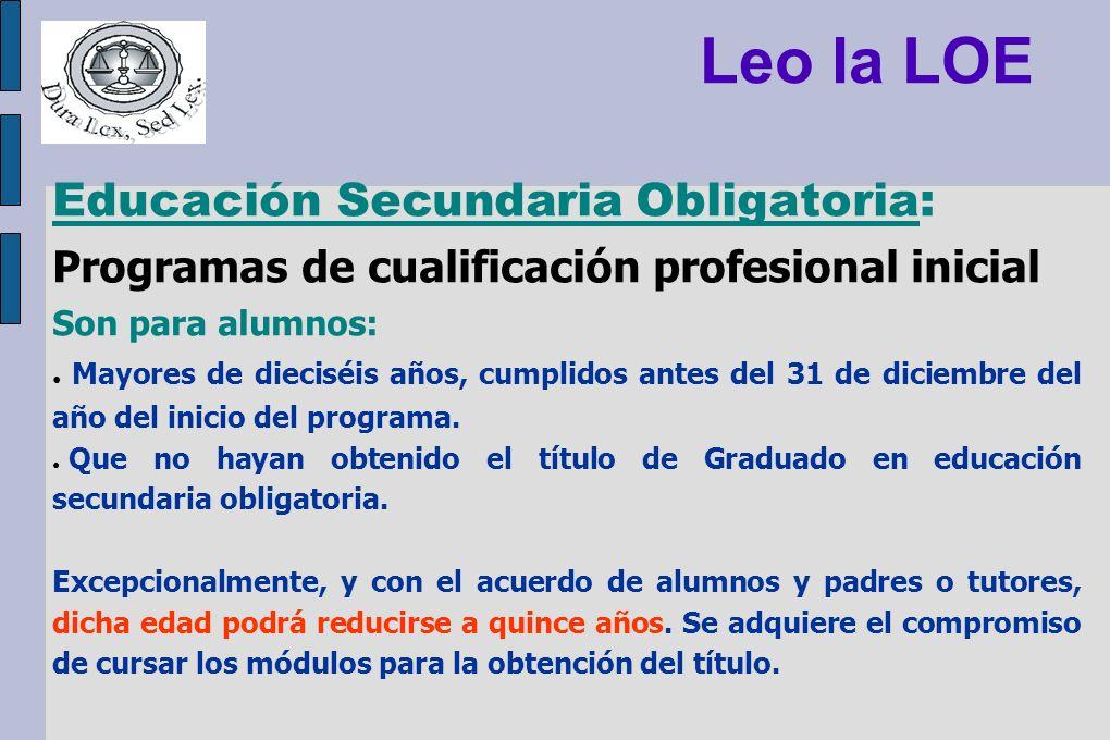 Leo la LOE Educación Secundaria Obligatoria: Programas de cualificación profesional inicial Son para alumnos: Mayores de dieciséis años, cumplidos ant