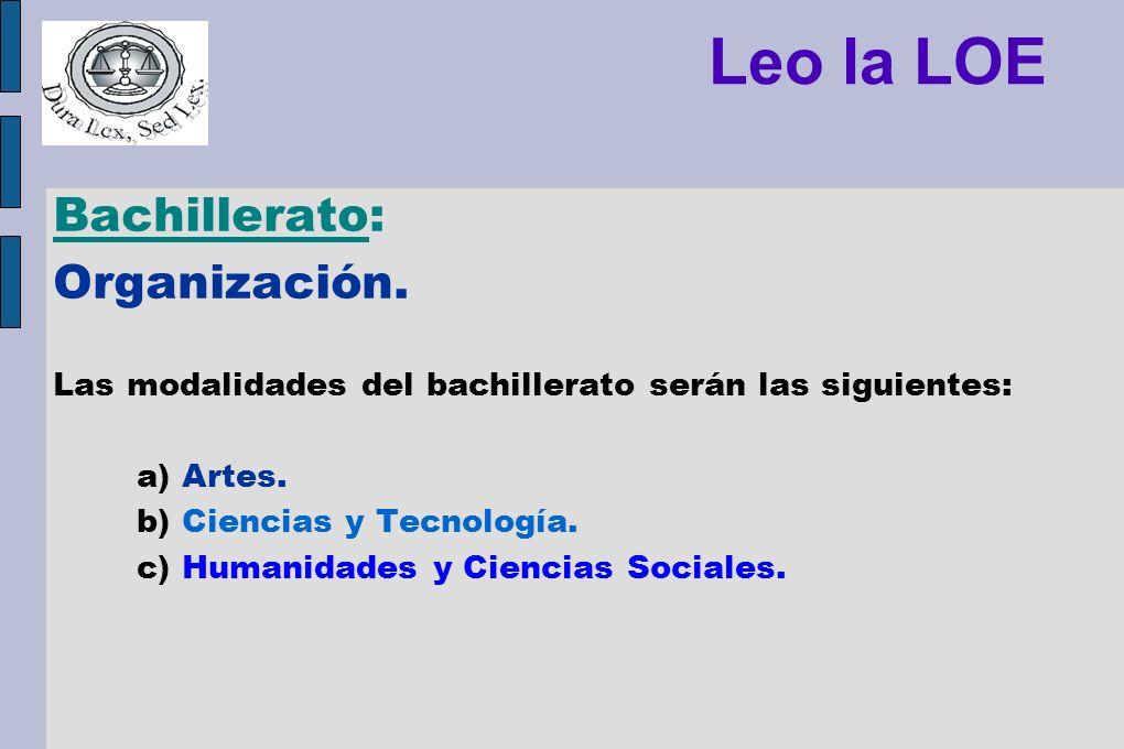 Leo la LOE Bachillerato: Organización. Las modalidades del bachillerato serán las siguientes: a) Artes. b) Ciencias y Tecnología. c) Humanidades y Cie