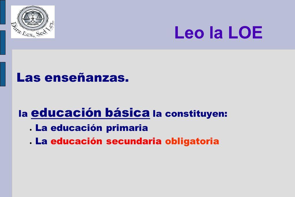 Leo la LOE Las enseñanzas. la educación básica la constituyen: La educación primaria La educación secundaria obligatoria
