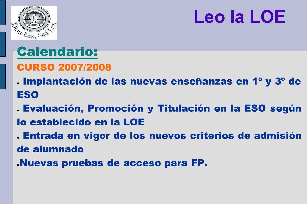 Leo la LOE Calendario: CURSO 2007/2008 Implantación de las nuevas enseñanzas en 1º y 3º de ESO Evaluación, Promoción y Titulación en la ESO según lo e