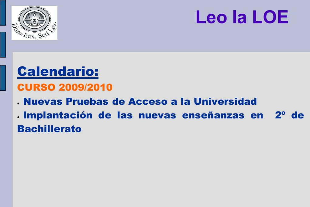 Leo la LOE Calendario: CURSO 2009/2010 Nuevas Pruebas de Acceso a la Universidad Implantación de las nuevas enseñanzas en 2º de Bachillerato