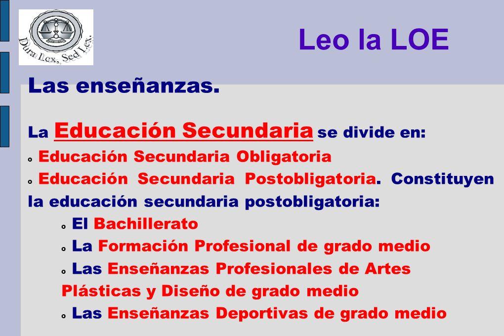 Leo la LOE Las enseñanzas. La Educación Secundaria se divide en: o Educación Secundaria Obligatoria o Educación Secundaria Postobligatoria. Constituye