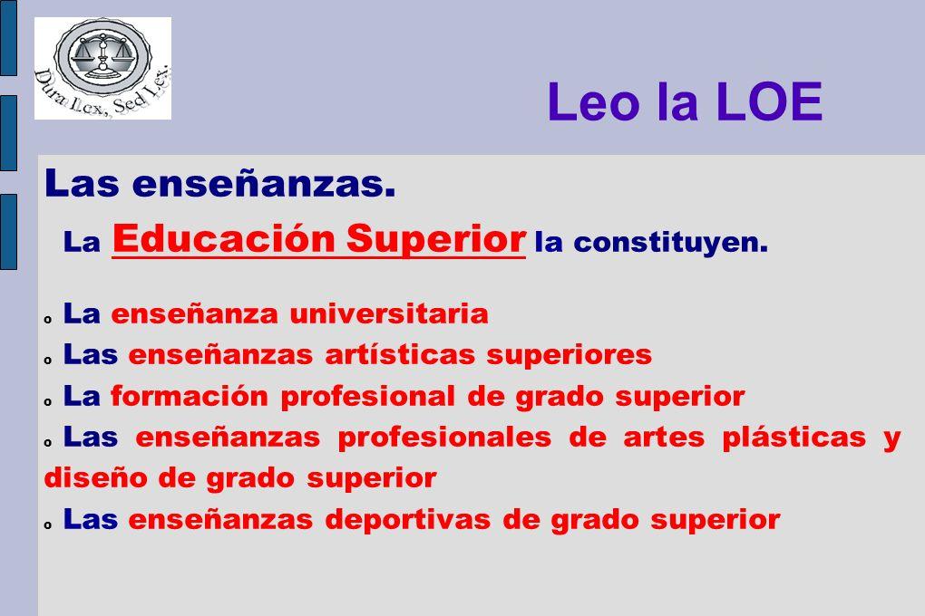 Leo la LOE Las enseñanzas. La Educación Superior la constituyen. o La enseñanza universitaria o Las enseñanzas artísticas superiores o La formación pr