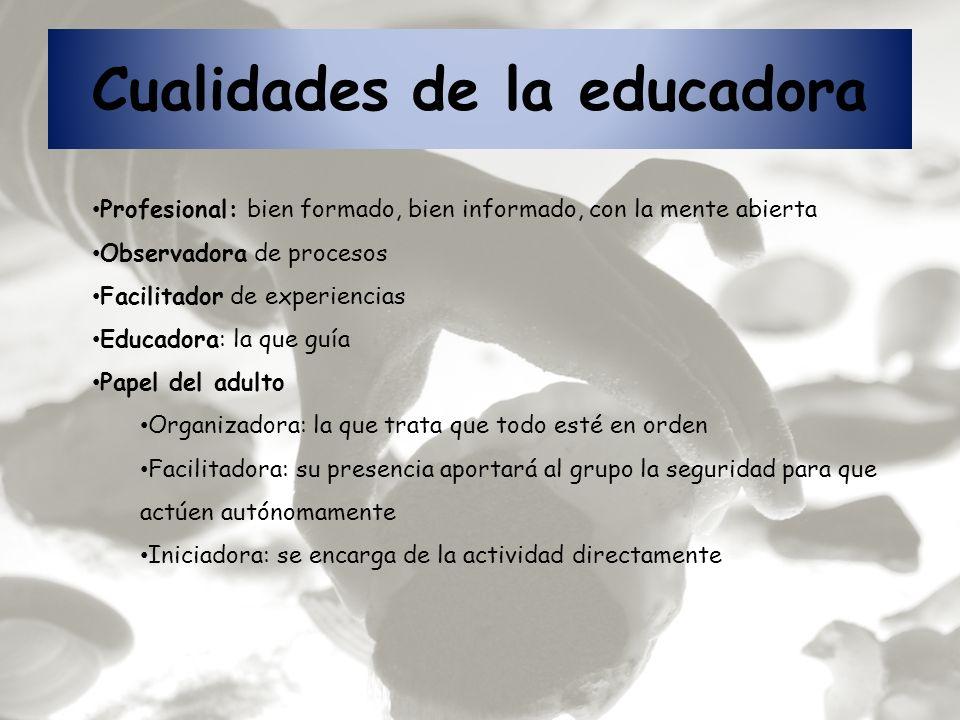 Cualidades de la educadora Profesional: bien formado, bien informado, con la mente abierta Observadora de procesos Facilitador de experiencias Educado