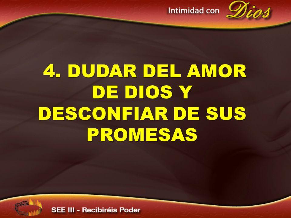 4. DUDAR DEL AMOR DE DIOS Y DESCONFIAR DE SUS PROMESAS 4. DUDAR DEL AMOR DE DIOS Y DESCONFIAR DE SUS PROMESAS