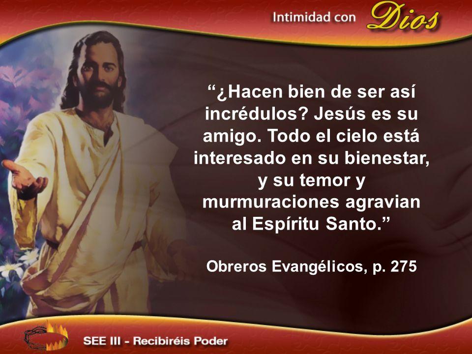 ¿Hacen bien de ser así incrédulos? Jesús es su amigo. Todo el cielo está interesado en su bienestar, y su temor y murmuraciones agravian al Espíritu S