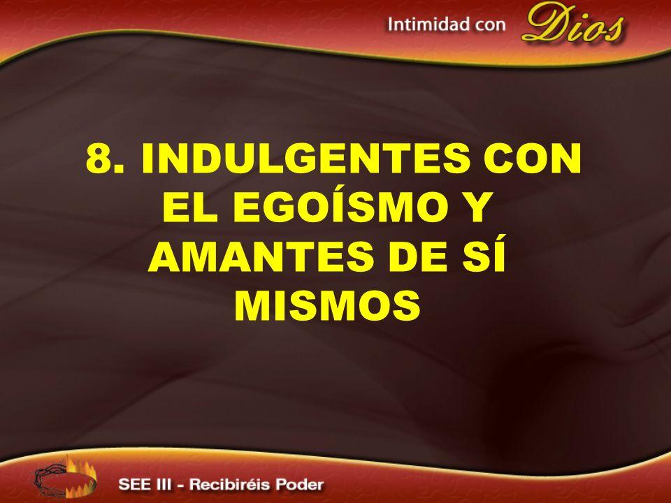 8. INDULGENTES CON EL EGOÍSMO Y AMANTES DE SÍ MISMOS