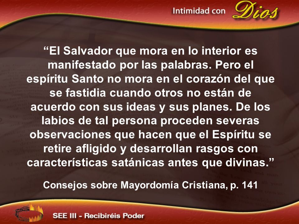 El Salvador que mora en lo interior es manifestado por las palabras. Pero el espíritu Santo no mora en el corazón del que se fastidia cuando otros no