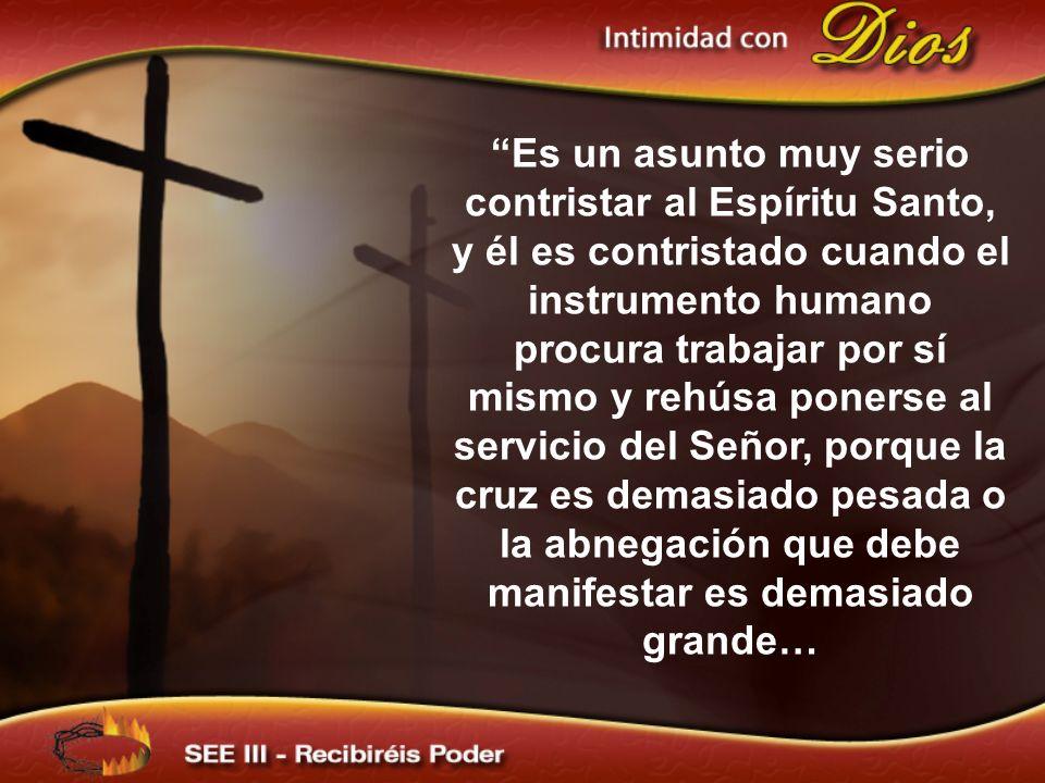 Es un asunto muy serio contristar al Espíritu Santo, y él es contristado cuando el instrumento humano procura trabajar por sí mismo y rehúsa ponerse a