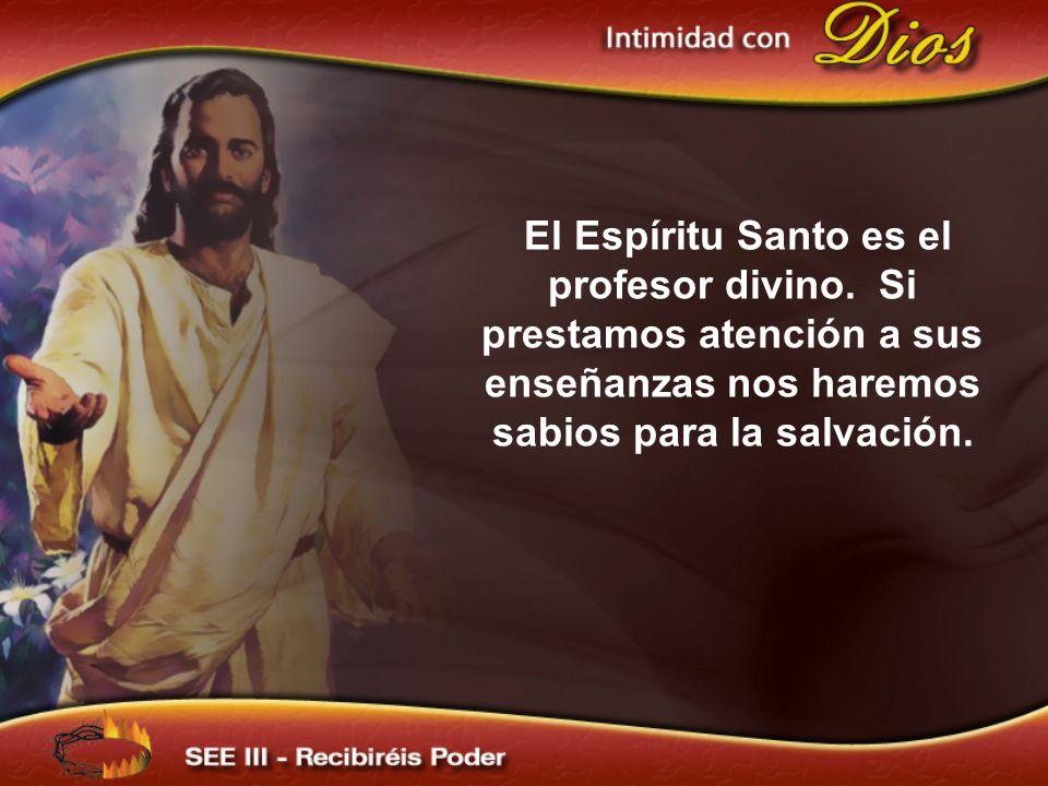 El Espíritu Santo es el profesor divino. Si prestamos atención a sus enseñanzas nos haremos sabios para la salvación.