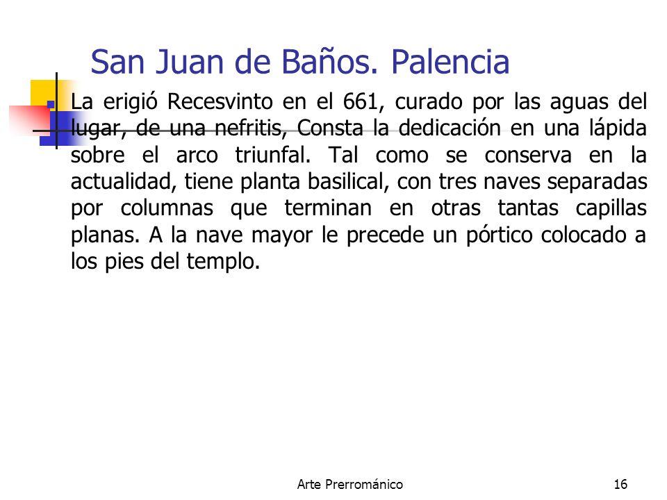 Arte Prerrománico16 San Juan de Baños. Palencia La erigió Recesvinto en el 661, curado por las aguas del lugar, de una nefritis, Consta la dedicación