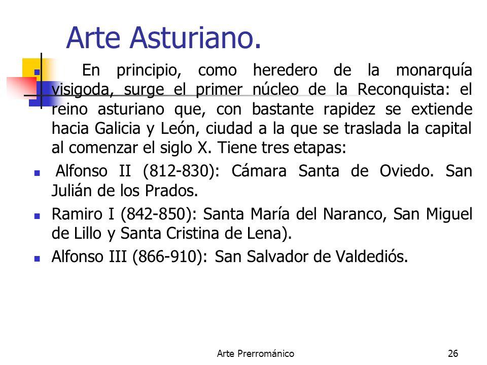 Arte Prerrománico26 Arte Asturiano. En principio, como heredero de la monarquía visigoda, surge el primer núcleo de la Reconquista: el reino asturiano