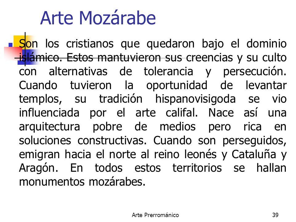 Arte Prerrománico39 Arte Mozárabe Son los cristianos que quedaron bajo el dominio islámico. Estos mantuvieron sus creencias y su culto con alternativa