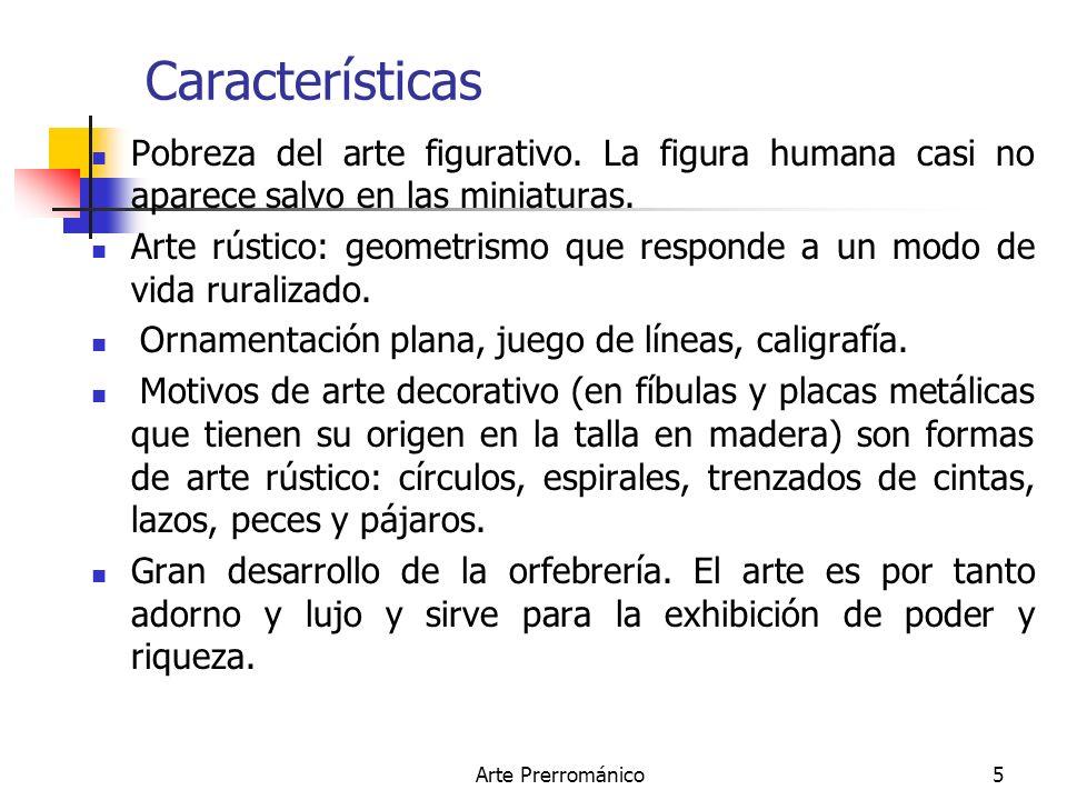 Arte Prerrománico5 Características Pobreza del arte figurativo. La figura humana casi no aparece salvo en las miniaturas. Arte rústico: geometrismo qu