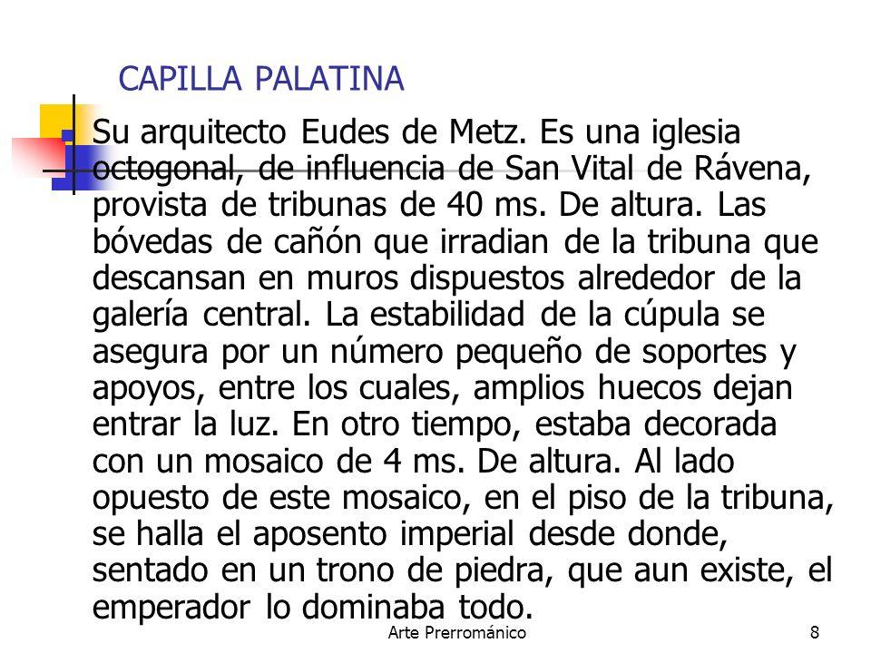Arte Prerrománico8 CAPILLA PALATINA Su arquitecto Eudes de Metz. Es una iglesia octogonal, de influencia de San Vital de Rávena, provista de tribunas