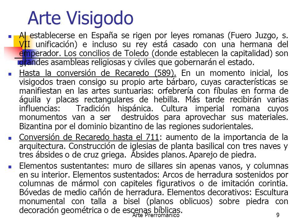 Arte Prerrománico9 Arte Visigodo Al establecerse en España se rigen por leyes romanas (Fuero Juzgo, s. VII unificación) e incluso su rey está casado c