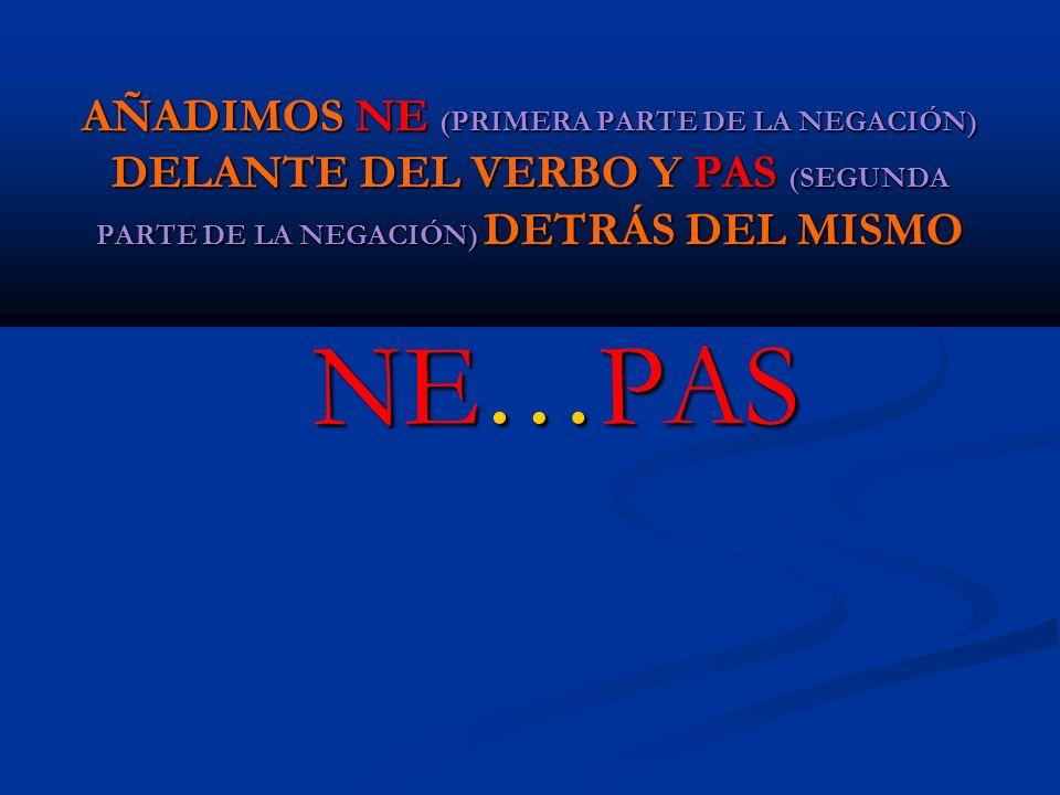 AÑADIMOS NE (PRIMERA PARTE DE LA NEGACIÓN) DELANTE DEL VERBO Y PAS (SEGUNDA PARTE DE LA NEGACIÓN) DETRÁS DEL MISMO NE…PAS