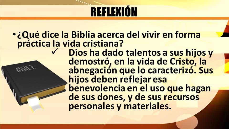 REFLEXIÓN ¿Qué dice la Biblia acerca del vivir en forma práctica la vida cristiana? Dios ha dado talentos a sus hijos y demostró, en la vida de Cristo