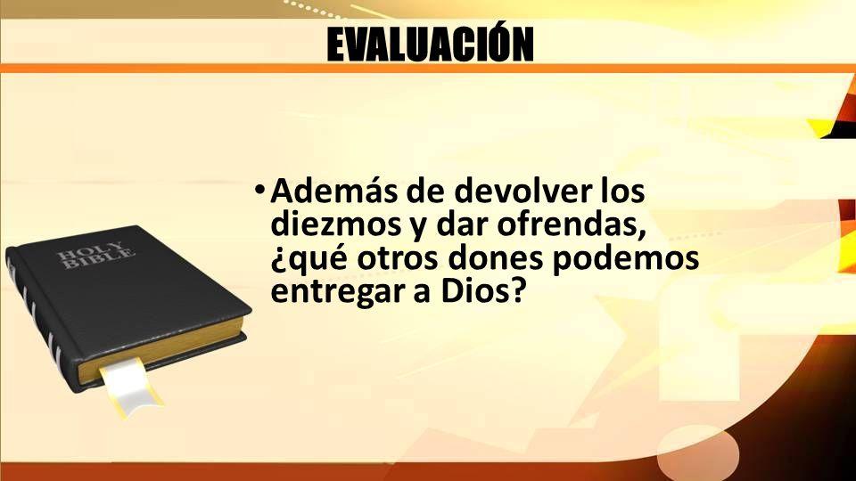 EVALUACIÓN Además de devolver los diezmos y dar ofrendas, ¿qué otros dones podemos entregar a Dios?