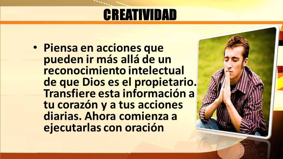 CREATIVIDAD Piensa en acciones que pueden ir más allá de un reconocimiento intelectual de que Dios es el propietario. Transfiere esta información a tu