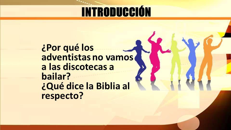 INTRODUCCIÓN ¿Por qué los adventistas no vamos a las discotecas a bailar? ¿Qué dice la Biblia al respecto?