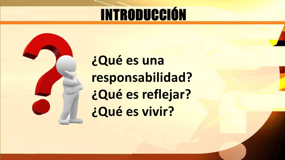 INTRODUCCIÓN ¿Qué es una responsabilidad? ¿Qué es reflejar? ¿Qué es vivir?