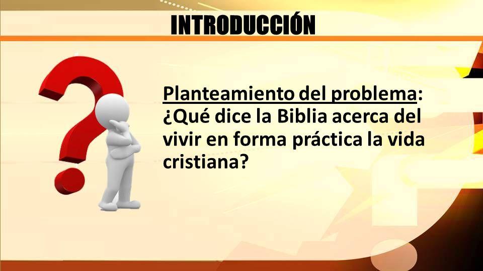 INTRODUCCIÓN Planteamiento del problema: ¿Qué dice la Biblia acerca del vivir en forma práctica la vida cristiana?