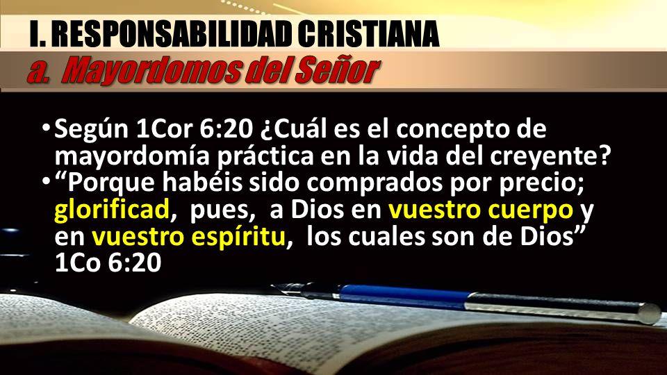I. RESPONSABILIDAD CRISTIANA Según 1Cor 6:20 ¿Cuál es el concepto de mayordomía práctica en la vida del creyente? Porque habéis sido comprados por pre