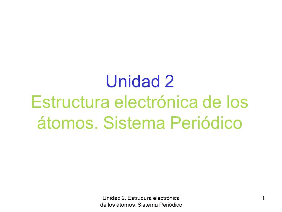 Unidad 2. Estrucura electrónica de los átomos. Sistema Periódico 1 Unidad 2 Estructura electrónica de los átomos. Sistema Periódico