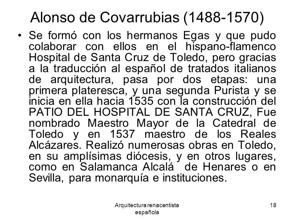 Arquitectura renacentista española 18 Alonso de Covarrubias (1488-1570) Se formó con los hermanos Egas y que pudo colaborar con ellos en el hispano-fl