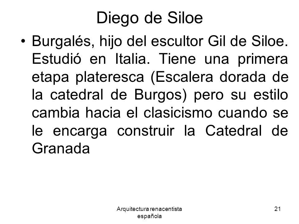 Arquitectura renacentista española 21 Diego de Siloe Burgalés, hijo del escultor Gil de Siloe. Estudió en Italia. Tiene una primera etapa plateresca (