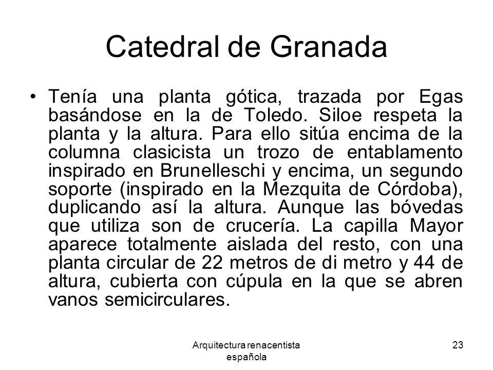 Arquitectura renacentista española 23 Catedral de Granada Tenía una planta gótica, trazada por Egas basándose en la de Toledo. Siloe respeta la planta