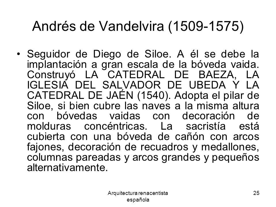 Arquitectura renacentista española 25 Andrés de Vandelvira (1509-1575) Seguidor de Diego de Siloe. A él se debe la implantación a gran escala de la bó