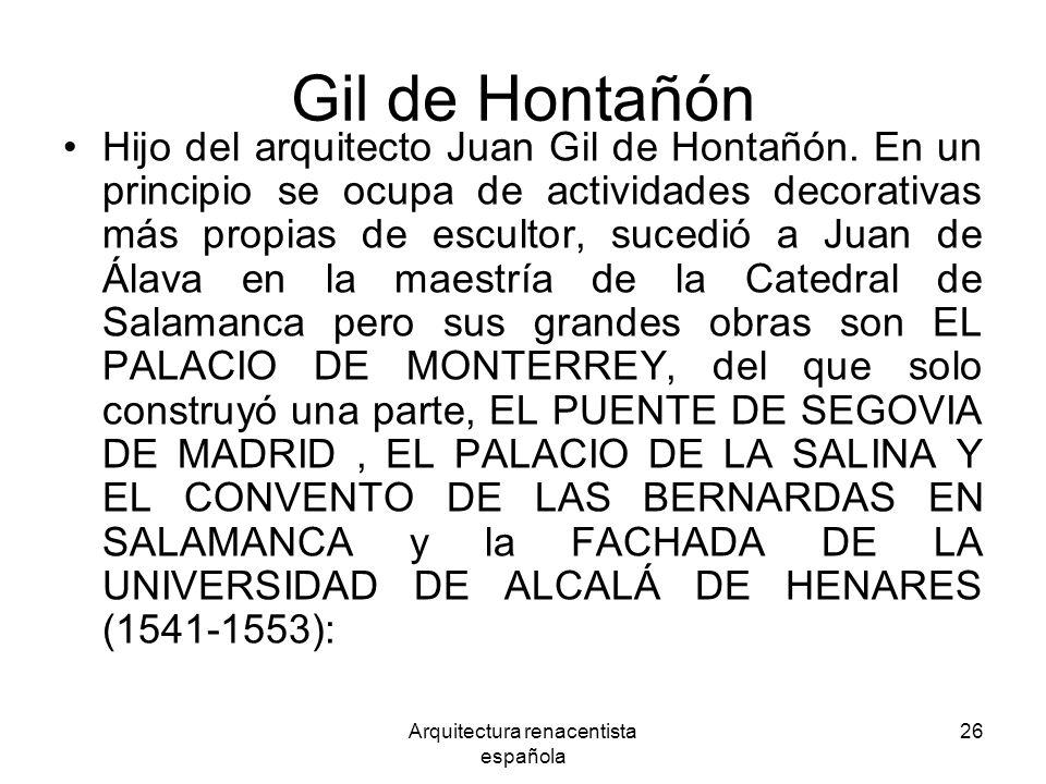 Arquitectura renacentista española 26 Gil de Hontañón Hijo del arquitecto Juan Gil de Hontañón. En un principio se ocupa de actividades decorativas má