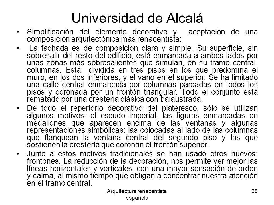 Arquitectura renacentista española 28 Universidad de Alcalá Simplificación del elemento decorativo y aceptación de una composición arquitectónica más