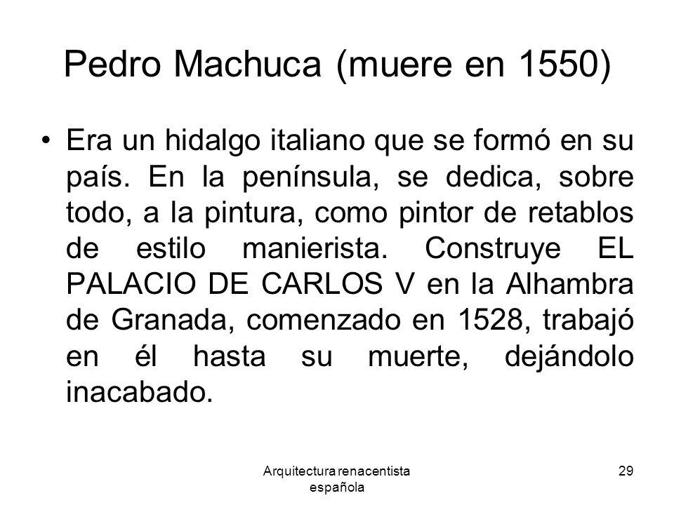 Arquitectura renacentista española 29 Pedro Machuca (muere en 1550) Era un hidalgo italiano que se formó en su país. En la península, se dedica, sobre