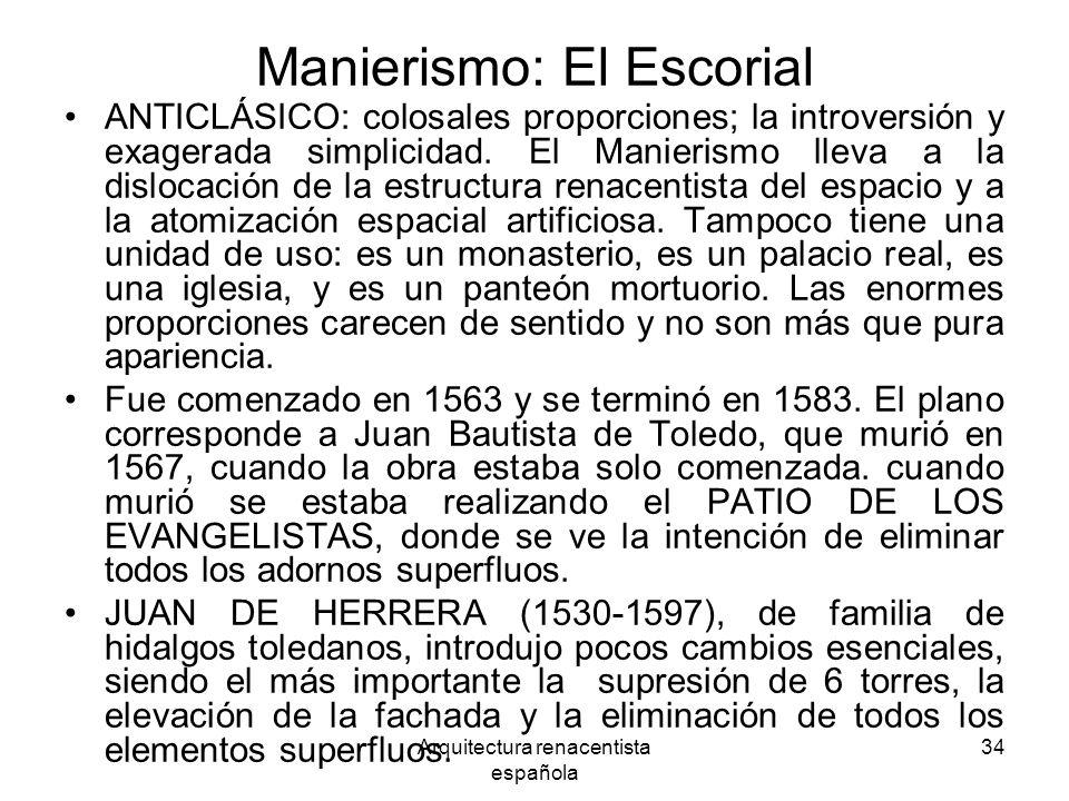 Arquitectura renacentista española 34 Manierismo: El Escorial ANTICLÁSICO: colosales proporciones; la introversión y exagerada simplicidad. El Manieri