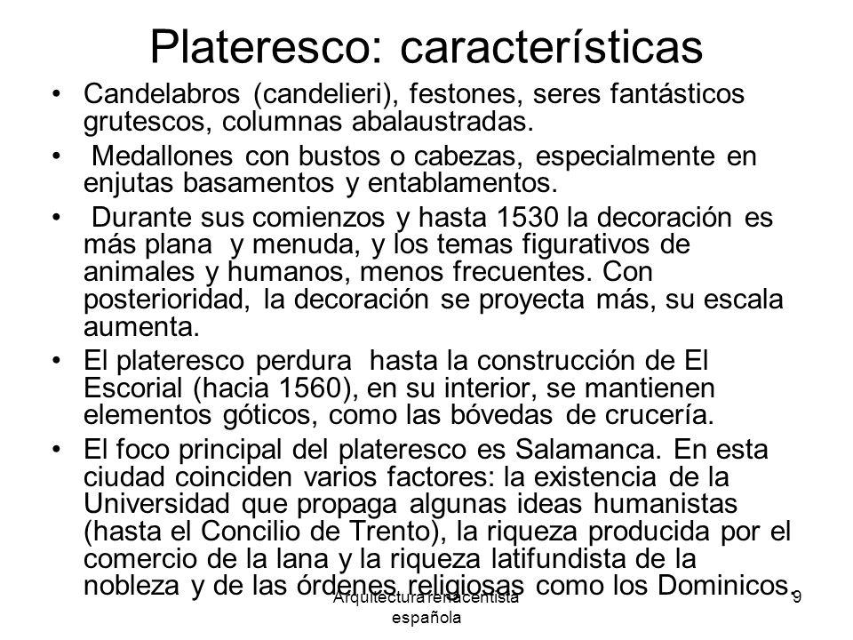 Arquitectura renacentista española 9 Plateresco: características Candelabros (candelieri), festones, seres fantásticos grutescos, columnas abalaustrad
