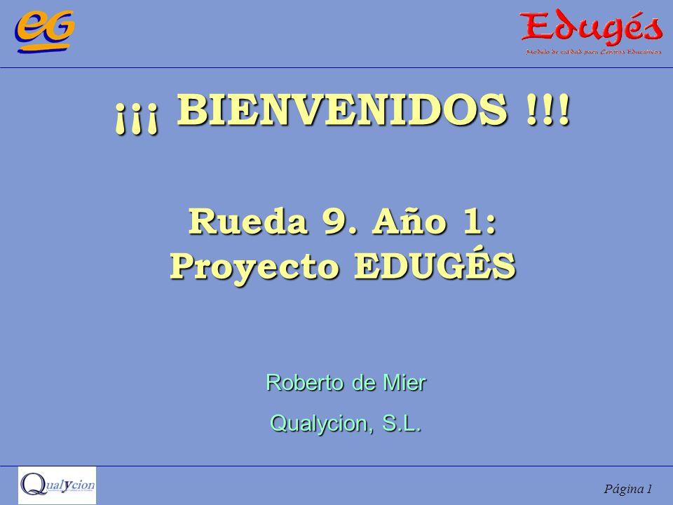 Página 1 ¡¡¡ BIENVENIDOS !!! Rueda 9. Año 1: Proyecto EDUGÉS Roberto de Mier Qualycion, S.L.