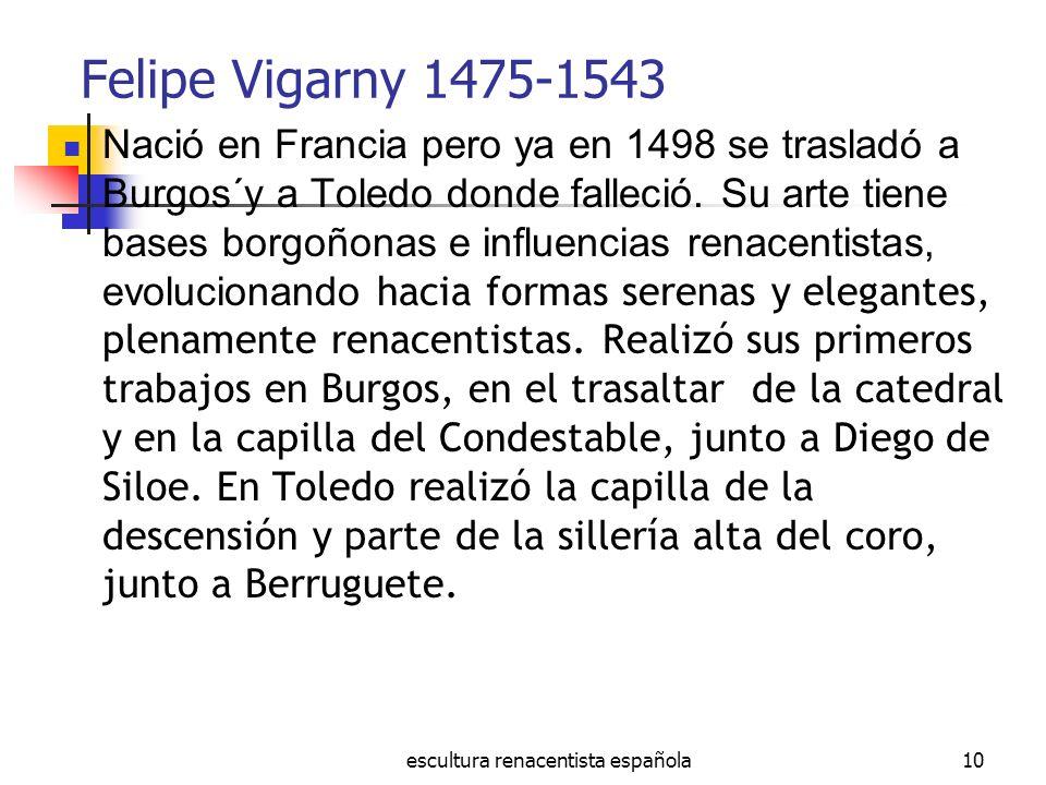 escultura renacentista española10 Felipe Vigarny 1475-1543 Nació en Francia pero ya en 1498 se trasladó a Burgos´y a Toledo donde falleció. Su arte ti