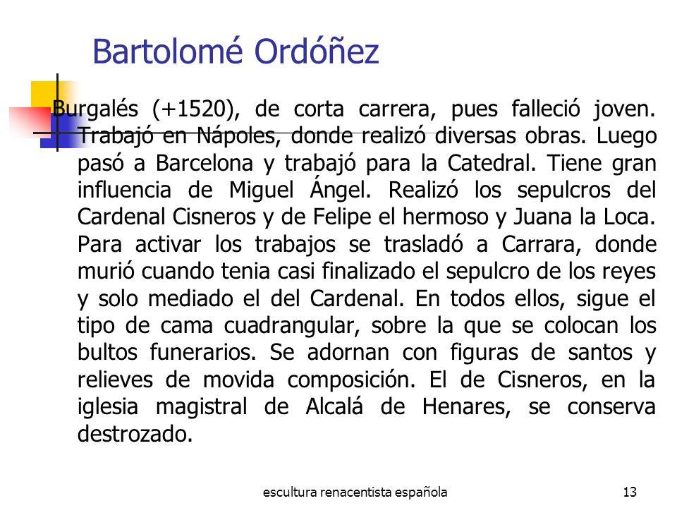 escultura renacentista española13 Bartolomé Ordóñez Burgalés (+1520), de corta carrera, pues falleció joven. Trabajó en Nápoles, donde realizó diversa