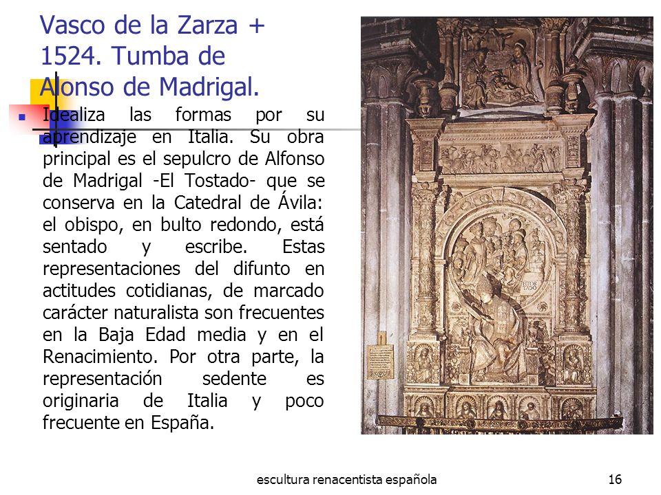 escultura renacentista española16 Vasco de la Zarza + 1524. Tumba de Alonso de Madrigal. Idealiza las formas por su aprendizaje en Italia. Su obra pri