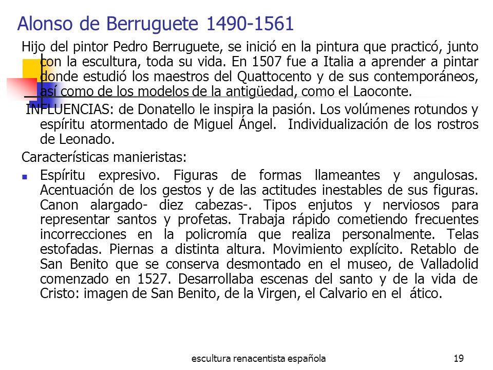 escultura renacentista española19 Alonso de Berruguete 1490-1561 Hijo del pintor Pedro Berruguete, se inició en la pintura que practicó, junto con la