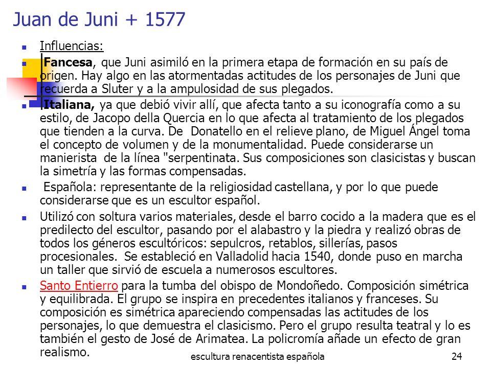 escultura renacentista española24 Juan de Juni + 1577 Influencias: Fancesa, que Juni asimiló en la primera etapa de formación en su país de origen. Ha