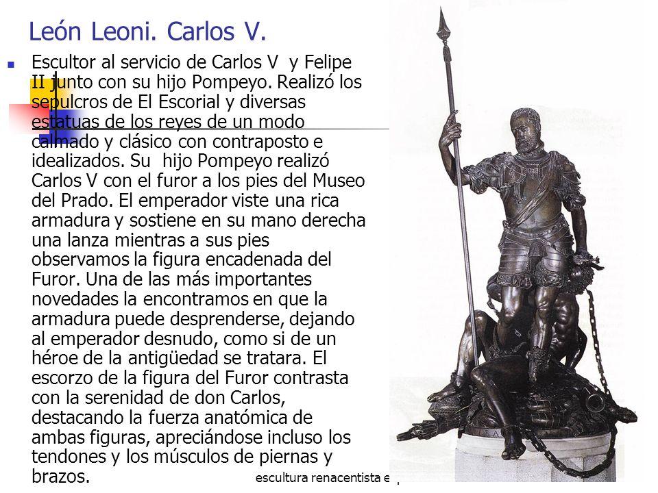 escultura renacentista española26 León Leoni. Carlos V. Escultor al servicio de Carlos V y Felipe II junto con su hijo Pompeyo. Realizó los sepulcros